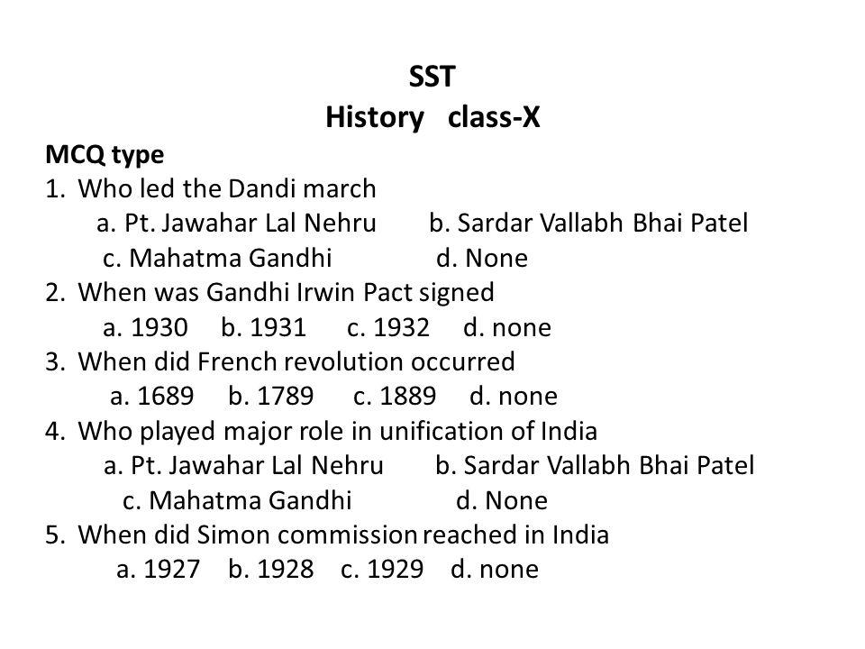 SST History class-X MCQ type 1.Who led the Dandi march a. Pt. Jawahar Lal Nehru b. Sardar Vallabh Bhai Patel c. Mahatma Gandhi d. None 2.When was Gand