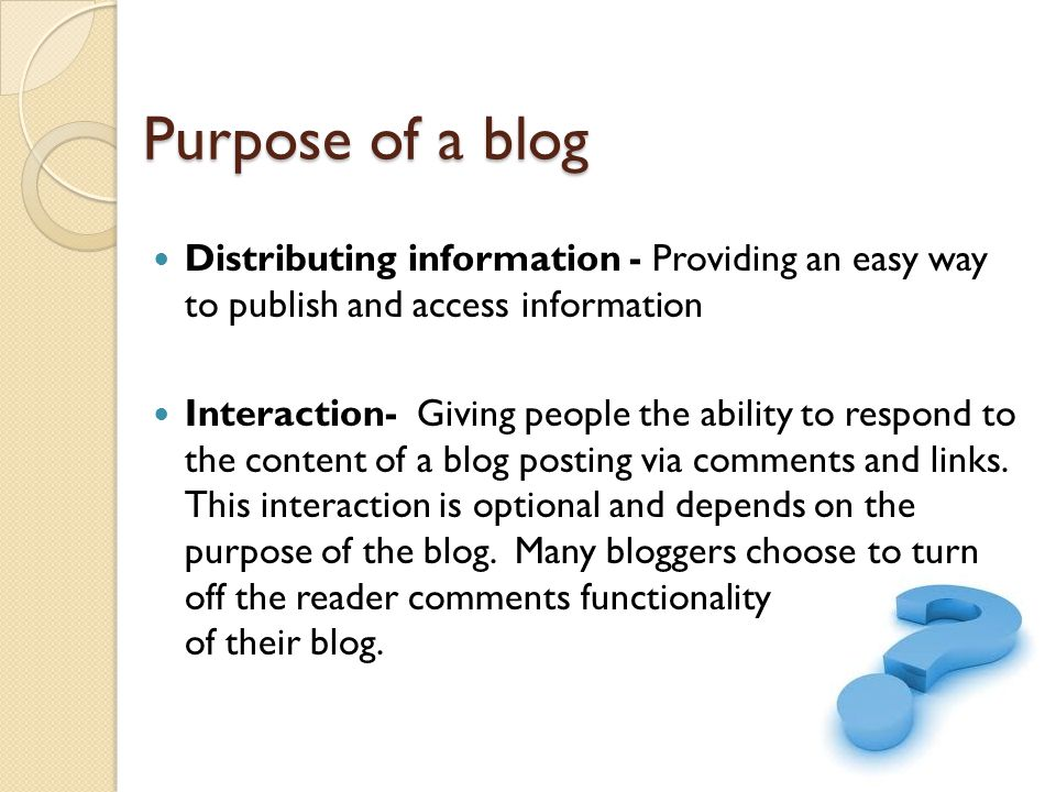 Purpose of a blog Distributing information - Providing an easy way to publish and access information Interaction- Giving people the ability to respond to the content of a blog posting via comments and links.