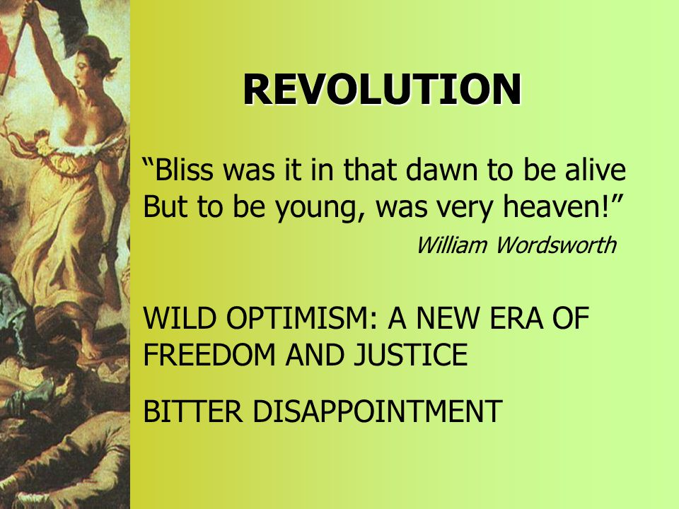 REVOLUTION Bliss was it in that dawn to be alive But to be young, was very heaven! William Wordsworth WILD OPTIMISM: A NEW ERA OF FREEDOM AND JUSTICE BITTER DISAPPOINTMENT