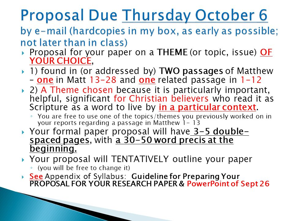  Proposal for your paper on a THEME (or topic, issue) OF YOUR CHOICE,  1) found in (or addressed by) TWO passages of Matthew – one in Matt 13-28 and one related passage in 1-12  2) A Theme chosen because it is particularly important, helpful, significant for Christian believers who read it as Scripture as a word to live by in a particular context.
