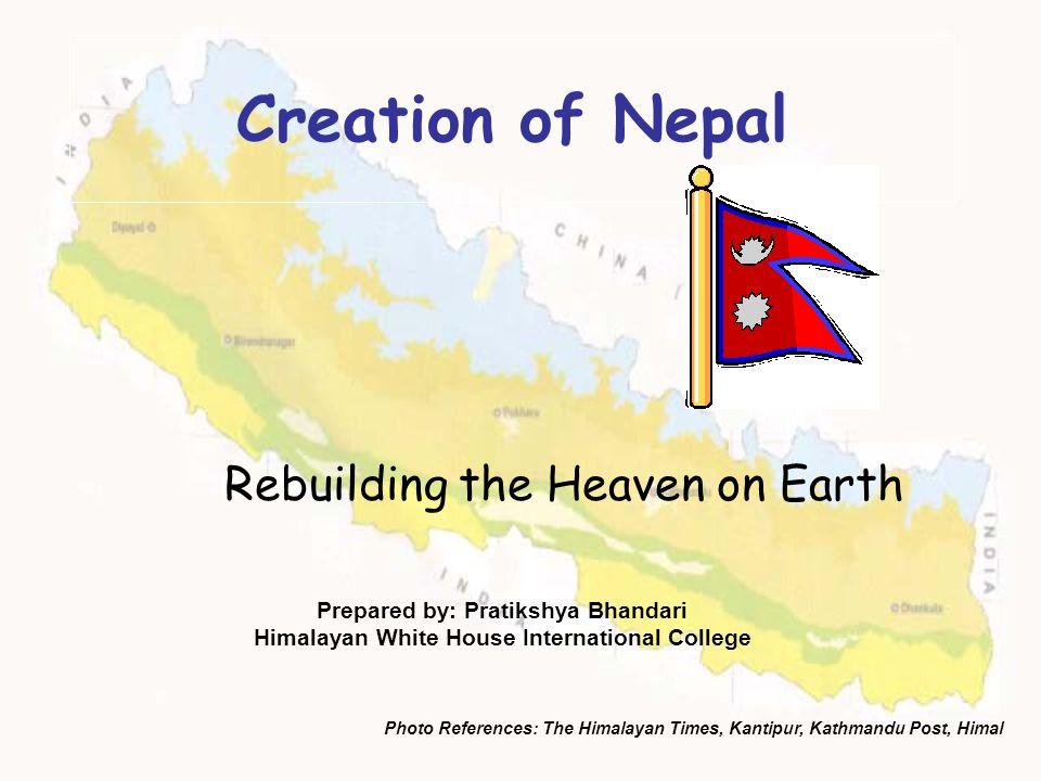 Creation of Nepal Rebuilding the Heaven on Earth Prepared by: Pratikshya Bhandari Himalayan White House International College Photo References: The Hi