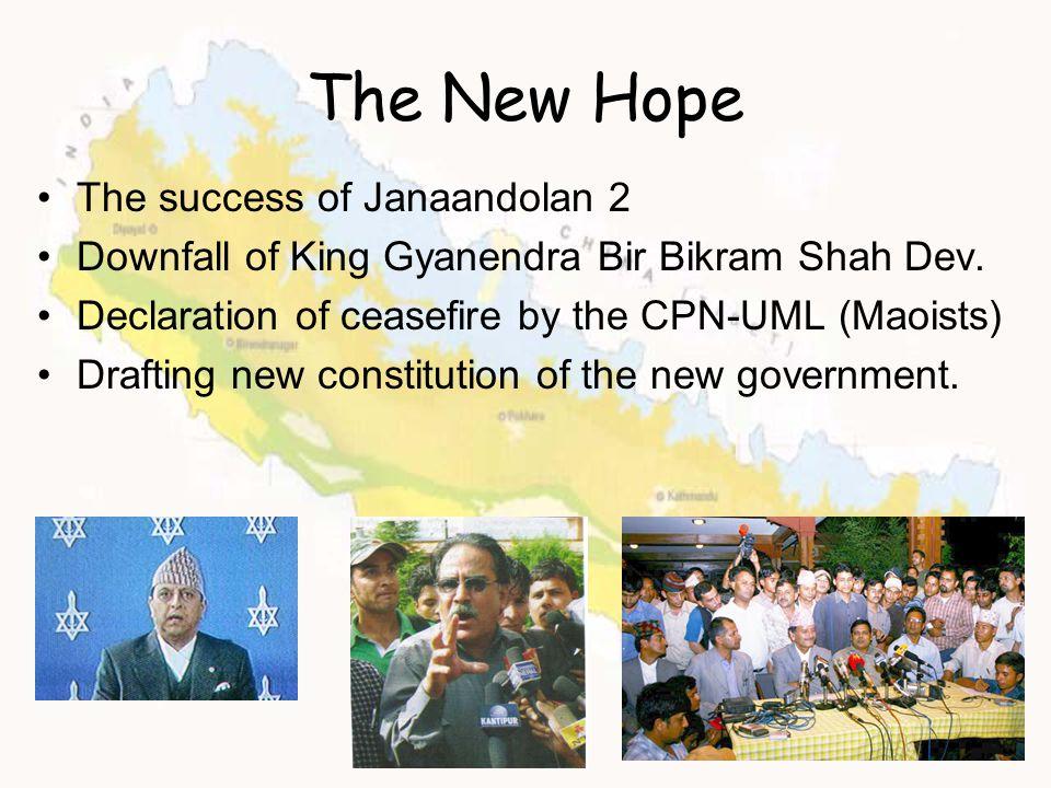 The New Hope The success of Janaandolan 2 Downfall of King Gyanendra Bir Bikram Shah Dev. Declaration of ceasefire by the CPN-UML (Maoists) Drafting n