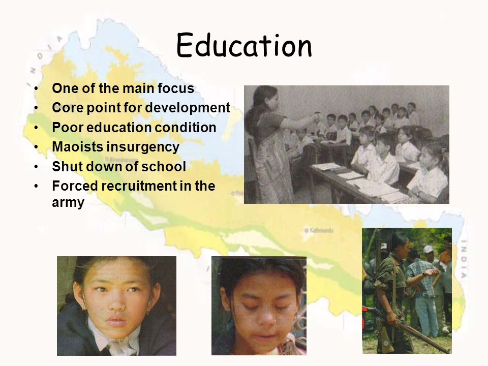 Education One of the main focus Core point for development Poor education condition Maoists insurgency Shut down of school Forced recruitment in the a
