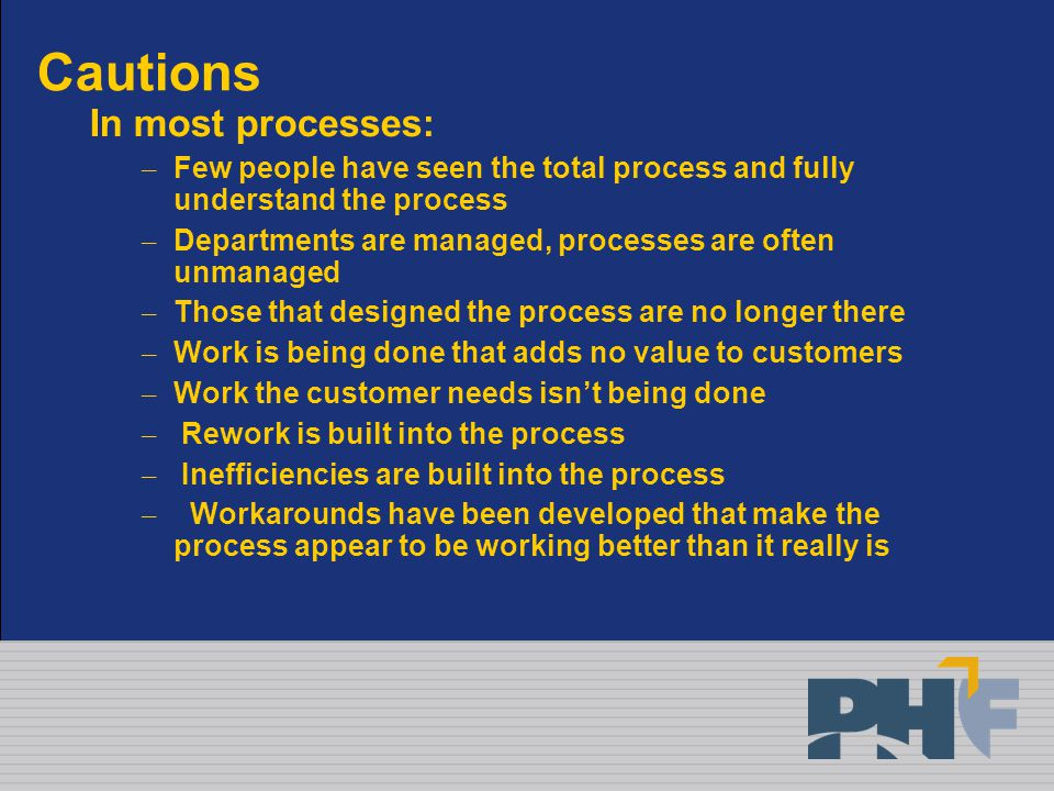 Cautions In most processes: – Few people have seen the total process and fully understand the process – Departments are managed, processes are often unmanaged – Those that designed the process are no longer there – Work is being done that adds no value to customers – Work the customer needs isn't being done – Rework is built into the process – Inefficiencies are built into the process – Workarounds have been developed that make the process appear to be working better than it really is
