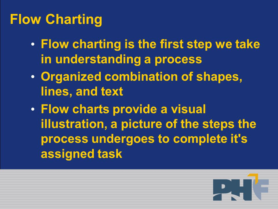 Flow Charting Flow charting is the first step we take in understanding a process Organized combination of shapes, lines, and text Flow charts provide a visual illustration, a picture of the steps the process undergoes to complete it s assigned task