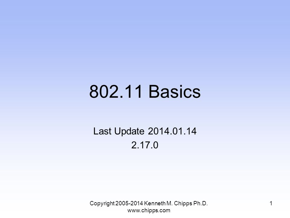 802.11 Basics Last Update 2014.01.14 2.17.0 1Copyright 2005-2014 Kenneth M. Chipps Ph.D. www.chipps.com