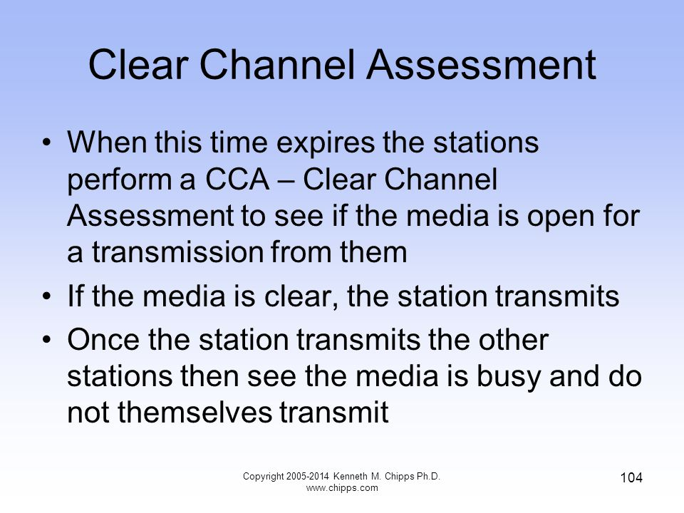 Clear Channel Assessment When this time expires the stations perform a CCA – Clear Channel Assessment to see if the media is open for a transmission from them If the media is clear, the station transmits Once the station transmits the other stations then see the media is busy and do not themselves transmit 104 Copyright 2005-2014 Kenneth M.