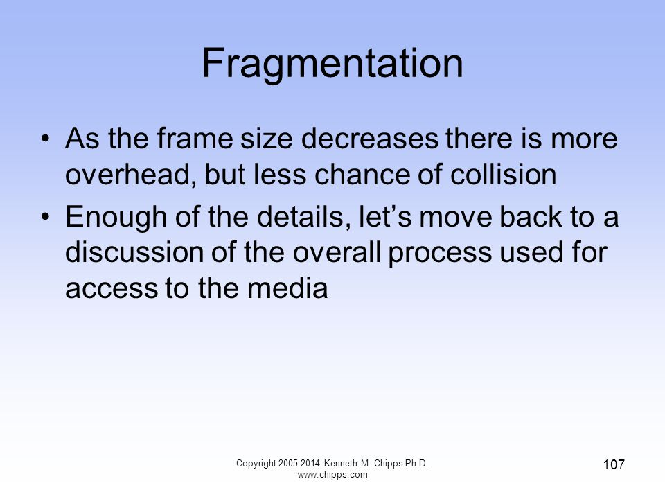 Fragmentation As the frame size decreases there is more overhead, but less chance of collision Enough of the details, let's move back to a discussion of the overall process used for access to the media 107 Copyright 2005-2014 Kenneth M.