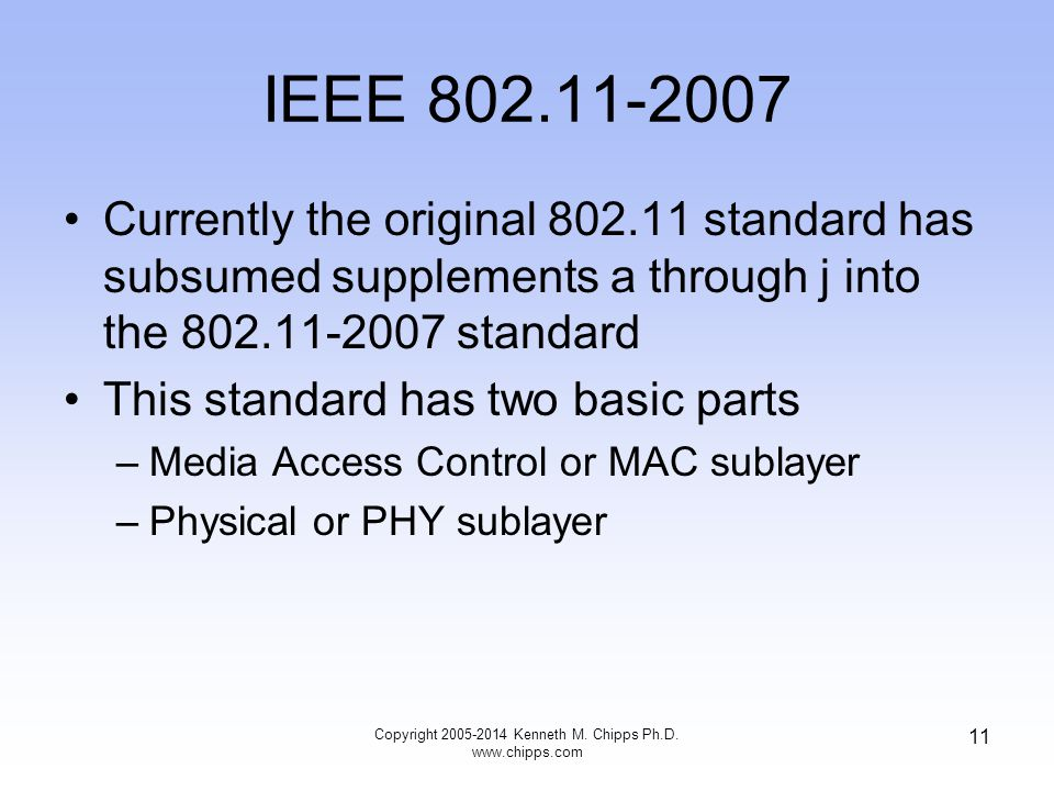 IEEE 802.11-2007 Currently the original 802.11 standard has subsumed supplements a through j into the 802.11-2007 standard This standard has two basic parts –Media Access Control or MAC sublayer –Physical or PHY sublayer Copyright 2005-2014 Kenneth M.