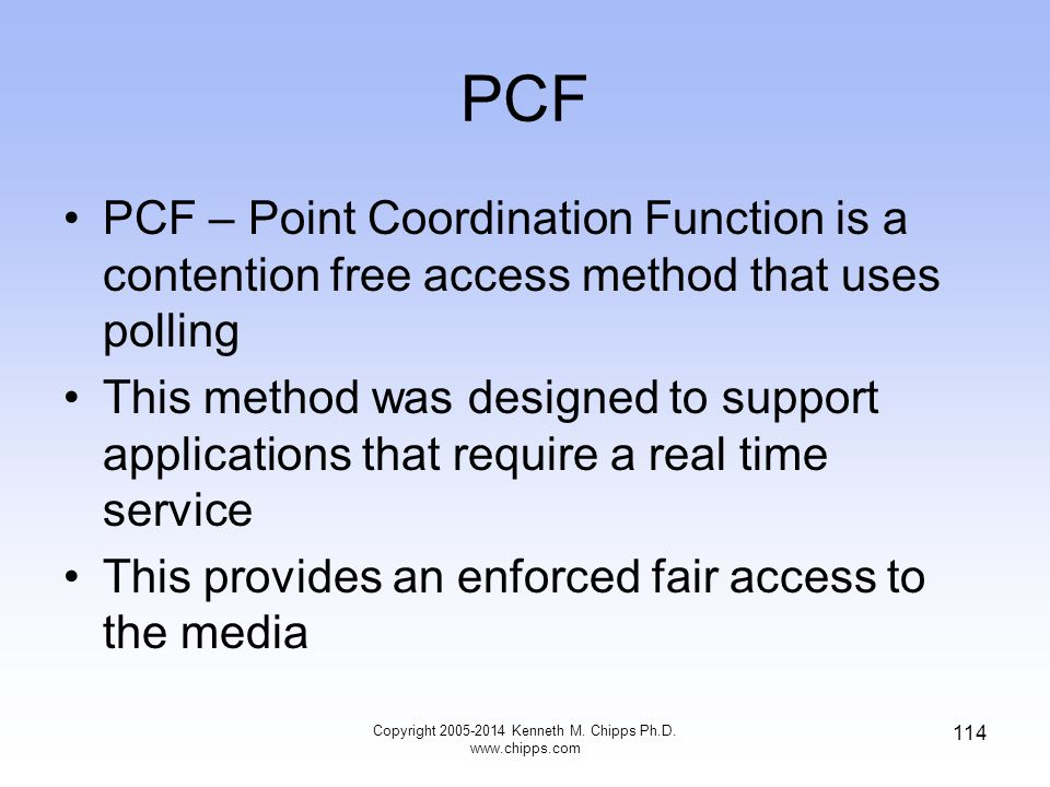 PCF PCF – Point Coordination Function is a contention free access method that uses polling This method was designed to support applications that require a real time service This provides an enforced fair access to the media 114 Copyright 2005-2014 Kenneth M.