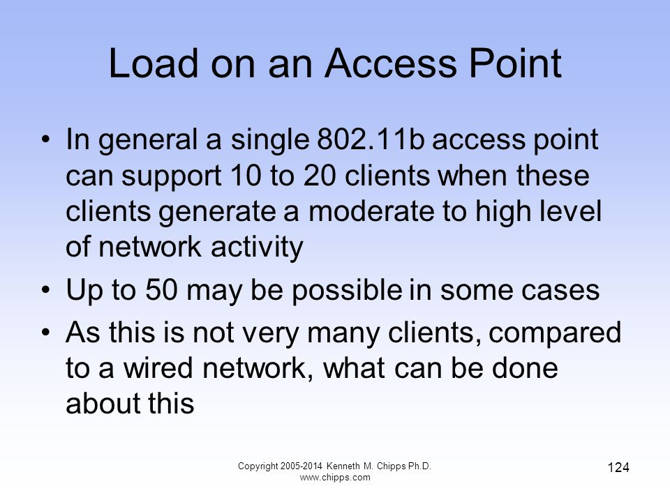 Load on an Access Point In general a single 802.11b access point can support 10 to 20 clients when these clients generate a moderate to high level of network activity Up to 50 may be possible in some cases As this is not very many clients, compared to a wired network, what can be done about this 124 Copyright 2005-2014 Kenneth M.