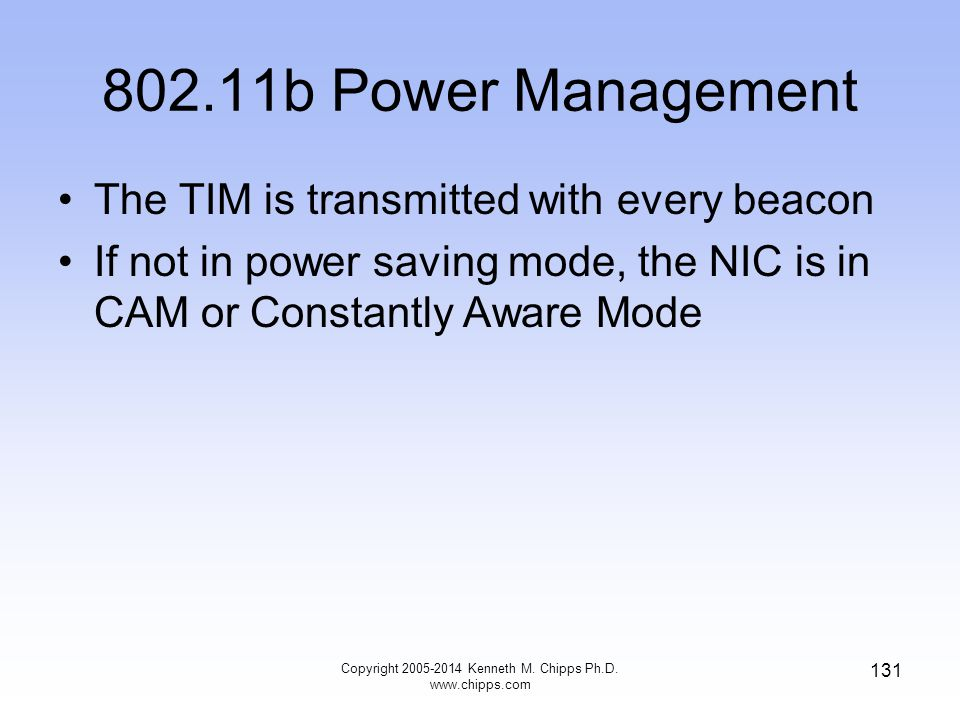 802.11b Power Management The TIM is transmitted with every beacon If not in power saving mode, the NIC is in CAM or Constantly Aware Mode 131 Copyright 2005-2014 Kenneth M.
