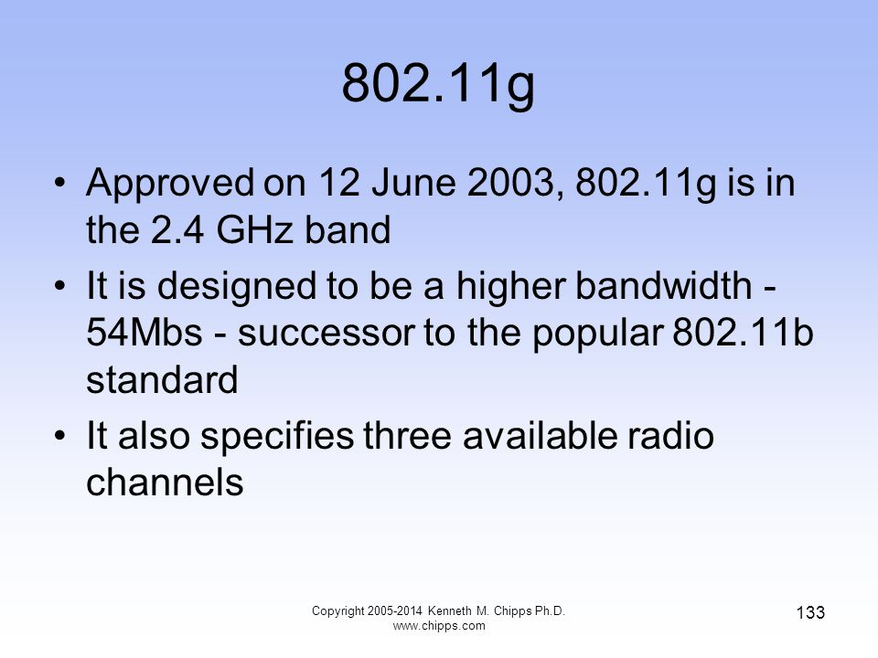 802.11g Approved on 12 June 2003, 802.11g is in the 2.4 GHz band It is designed to be a higher bandwidth - 54Mbs - successor to the popular 802.11b standard It also specifies three available radio channels 133 Copyright 2005-2014 Kenneth M.