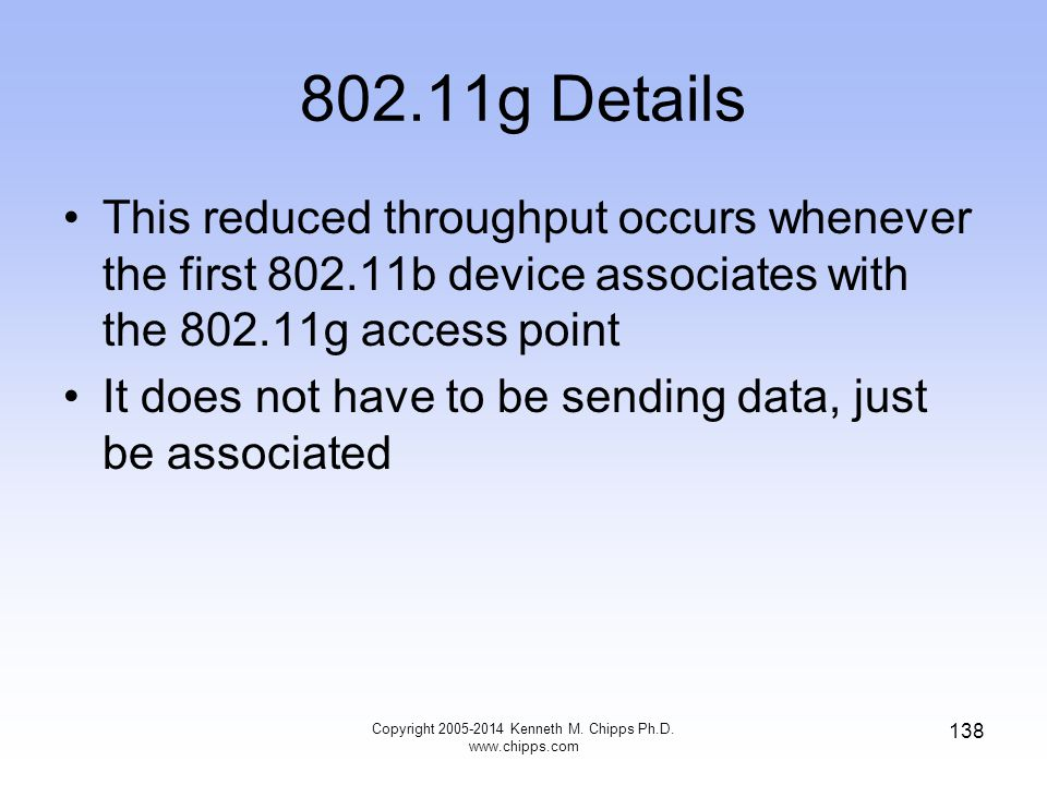 802.11g Details This reduced throughput occurs whenever the first 802.11b device associates with the 802.11g access point It does not have to be sending data, just be associated Copyright 2005-2014 Kenneth M.