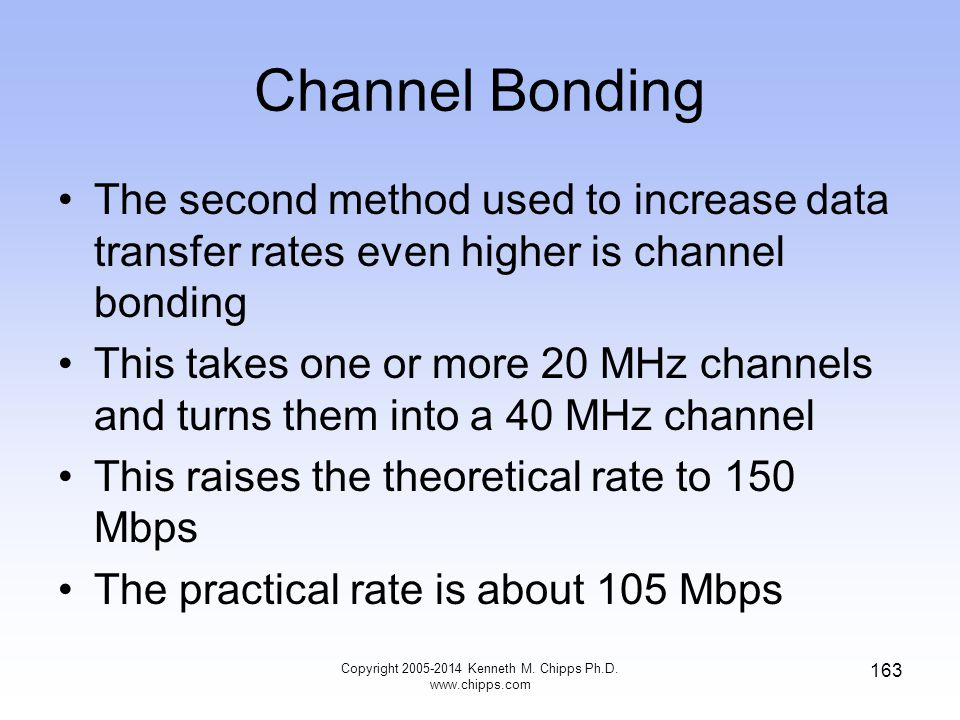 Channel Bonding The second method used to increase data transfer rates even higher is channel bonding This takes one or more 20 MHz channels and turns them into a 40 MHz channel This raises the theoretical rate to 150 Mbps The practical rate is about 105 Mbps 163 Copyright 2005-2014 Kenneth M.