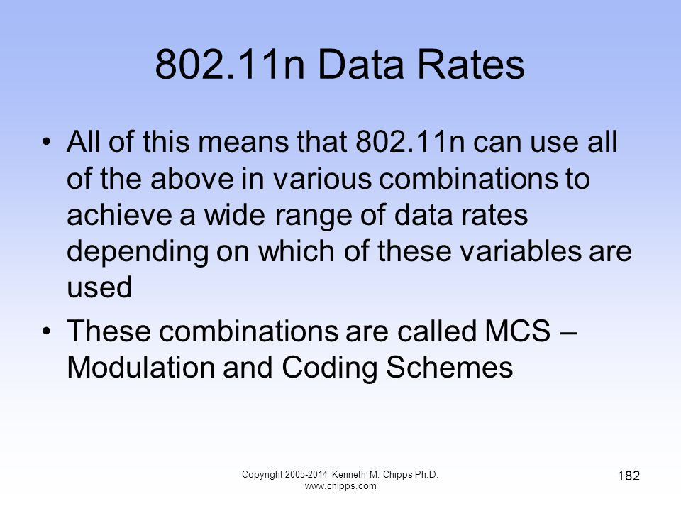 802.11n Data Rates All of this means that 802.11n can use all of the above in various combinations to achieve a wide range of data rates depending on which of these variables are used These combinations are called MCS – Modulation and Coding Schemes Copyright 2005-2014 Kenneth M.