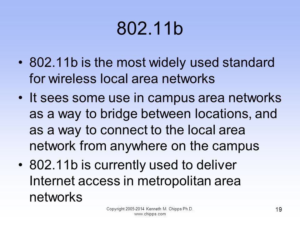802.11b 802.11b is the most widely used standard for wireless local area networks It sees some use in campus area networks as a way to bridge between locations, and as a way to connect to the local area network from anywhere on the campus 802.11b is currently used to deliver Internet access in metropolitan area networks 19 Copyright 2005-2014 Kenneth M.