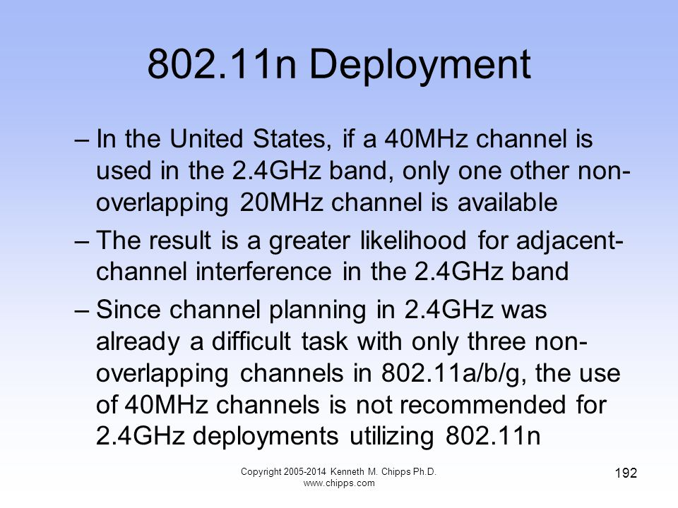 802.11n Deployment –In the United States, if a 40MHz channel is used in the 2.4GHz band, only one other non- overlapping 20MHz channel is available –The result is a greater likelihood for adjacent- channel interference in the 2.4GHz band –Since channel planning in 2.4GHz was already a difficult task with only three non- overlapping channels in 802.11a/b/g, the use of 40MHz channels is not recommended for 2.4GHz deployments utilizing 802.11n Copyright 2005-2014 Kenneth M.