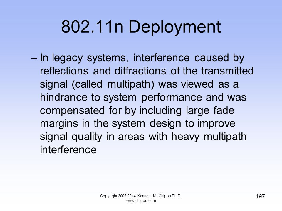 802.11n Deployment –In legacy systems, interference caused by reflections and diffractions of the transmitted signal (called multipath) was viewed as a hindrance to system performance and was compensated for by including large fade margins in the system design to improve signal quality in areas with heavy multipath interference Copyright 2005-2014 Kenneth M.