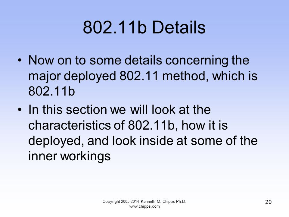 802.11b Details Now on to some details concerning the major deployed 802.11 method, which is 802.11b In this section we will look at the characteristics of 802.11b, how it is deployed, and look inside at some of the inner workings 20 Copyright 2005-2014 Kenneth M.
