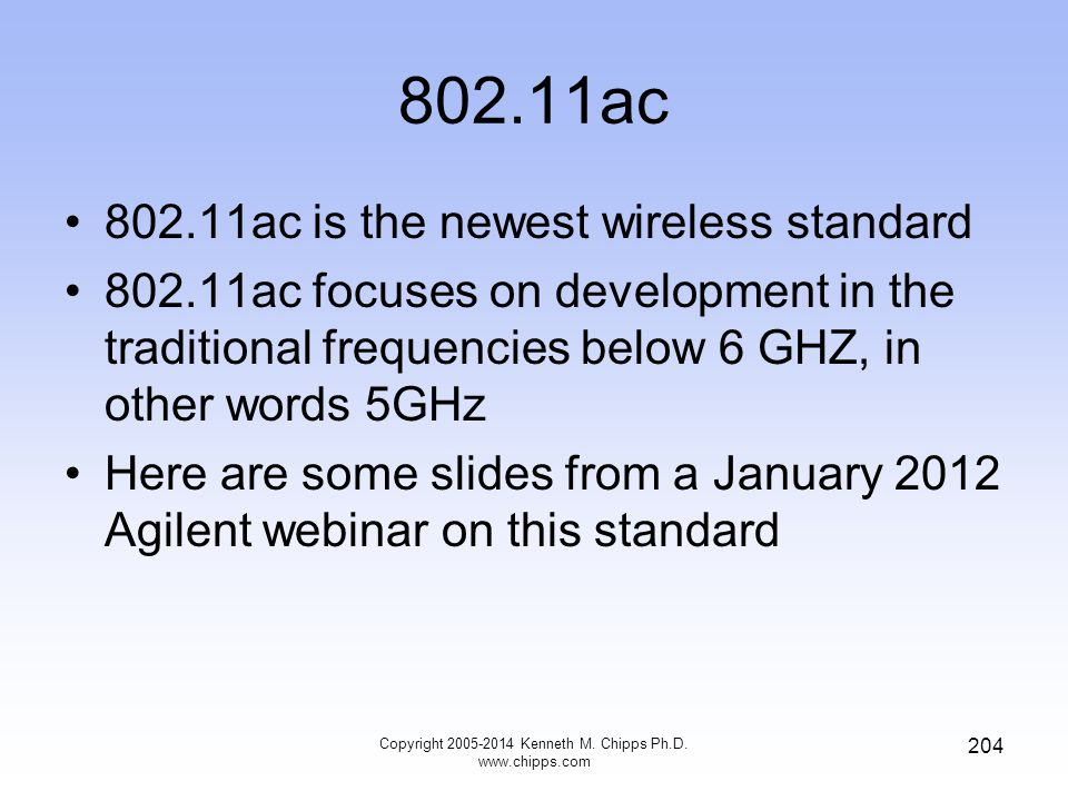 802.11ac 802.11ac is the newest wireless standard 802.11ac focuses on development in the traditional frequencies below 6 GHZ, in other words 5GHz Here are some slides from a January 2012 Agilent webinar on this standard Copyright 2005-2014 Kenneth M.