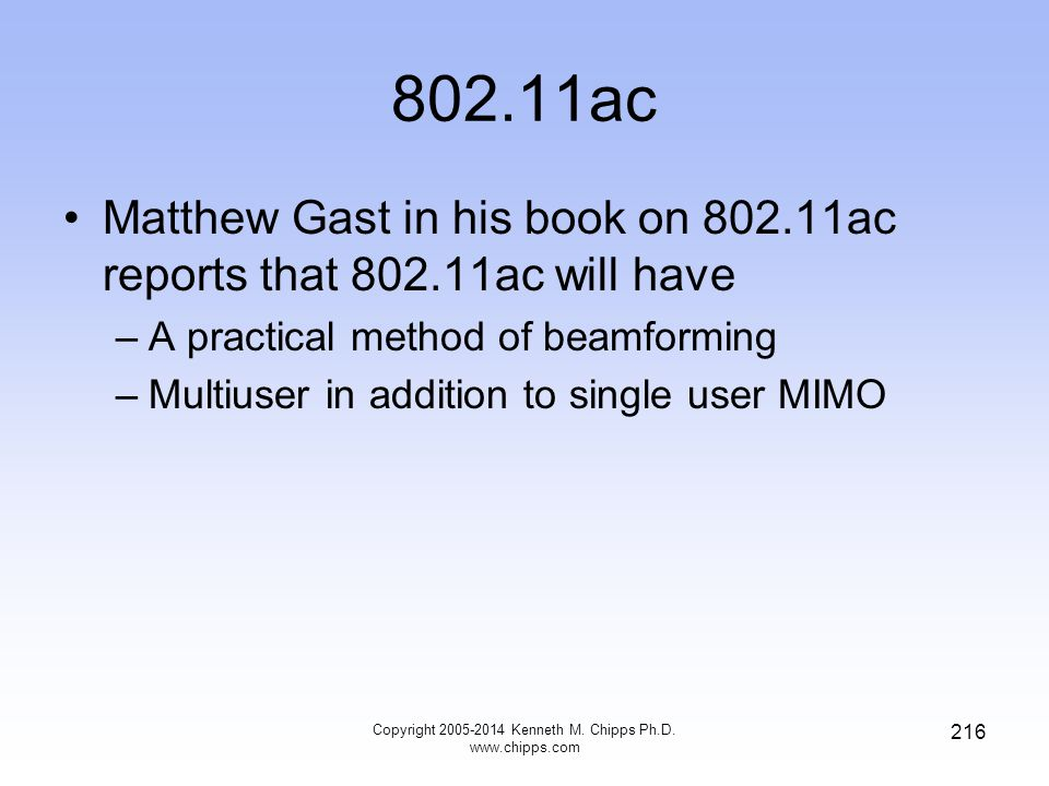 802.11ac Matthew Gast in his book on 802.11ac reports that 802.11ac will have –A practical method of beamforming –Multiuser in addition to single user MIMO Copyright 2005-2014 Kenneth M.