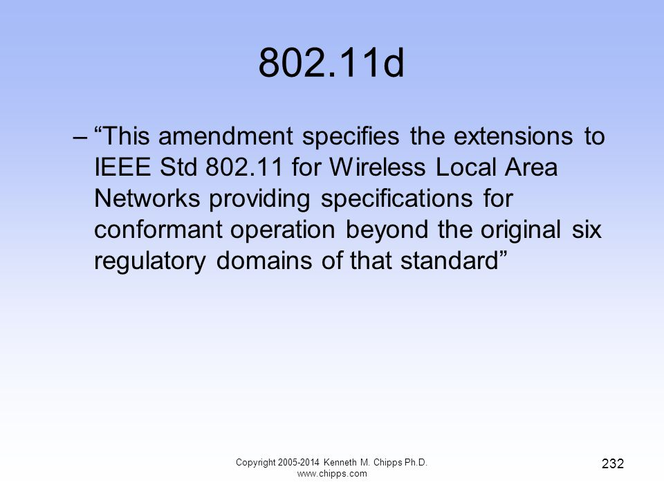 802.11d – This amendment specifies the extensions to IEEE Std 802.11 for Wireless Local Area Networks providing specifications for conformant operation beyond the original six regulatory domains of that standard 232 Copyright 2005-2014 Kenneth M.