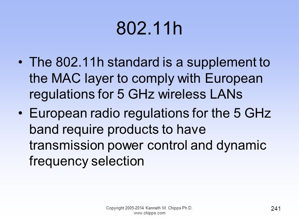 802.11h The 802.11h standard is a supplement to the MAC layer to comply with European regulations for 5 GHz wireless LANs European radio regulations for the 5 GHz band require products to have transmission power control and dynamic frequency selection 241 Copyright 2005-2014 Kenneth M.