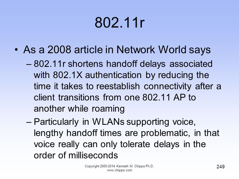 802.11r As a 2008 article in Network World says –802.11r shortens handoff delays associated with 802.1X authentication by reducing the time it takes to reestablish connectivity after a client transitions from one 802.11 AP to another while roaming –Particularly in WLANs supporting voice, lengthy handoff times are problematic, in that voice really can only tolerate delays in the order of milliseconds 249 Copyright 2005-2014 Kenneth M.
