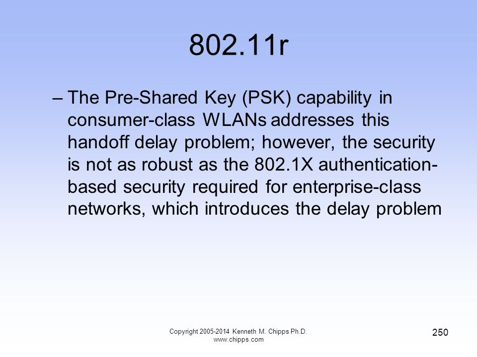 802.11r –The Pre-Shared Key (PSK) capability in consumer-class WLANs addresses this handoff delay problem; however, the security is not as robust as the 802.1X authentication- based security required for enterprise-class networks, which introduces the delay problem Copyright 2005-2014 Kenneth M.