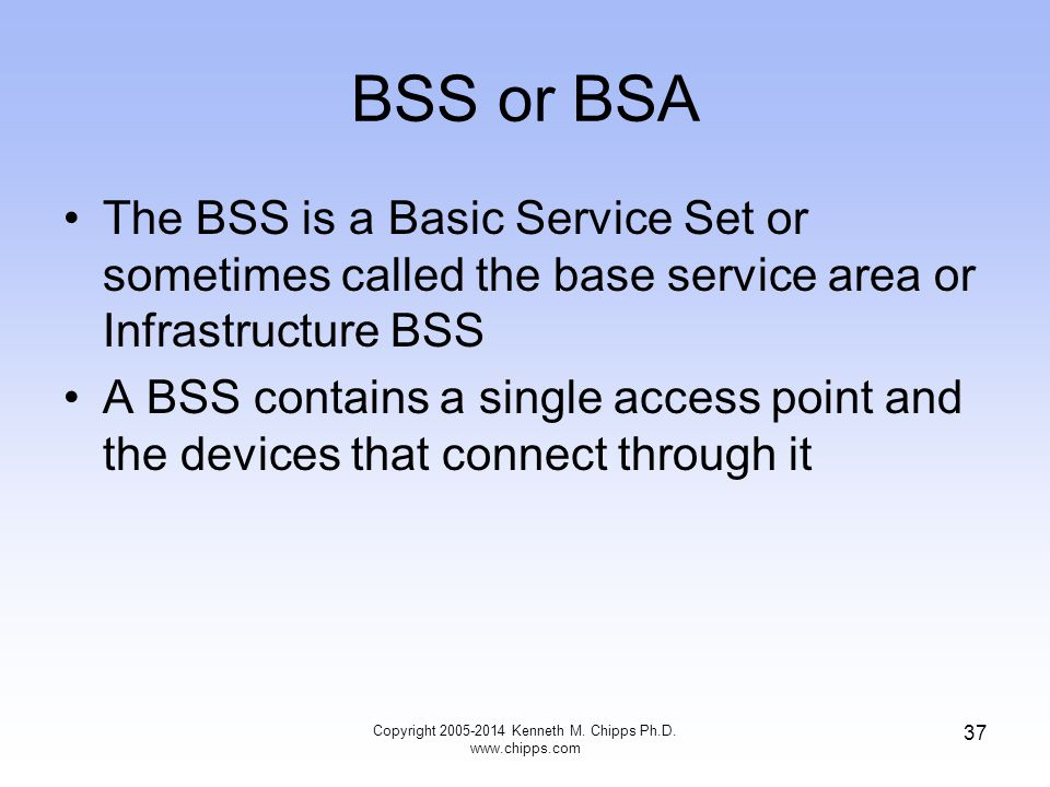 BSS or BSA The BSS is a Basic Service Set or sometimes called the base service area or Infrastructure BSS A BSS contains a single access point and the devices that connect through it 37 Copyright 2005-2014 Kenneth M.