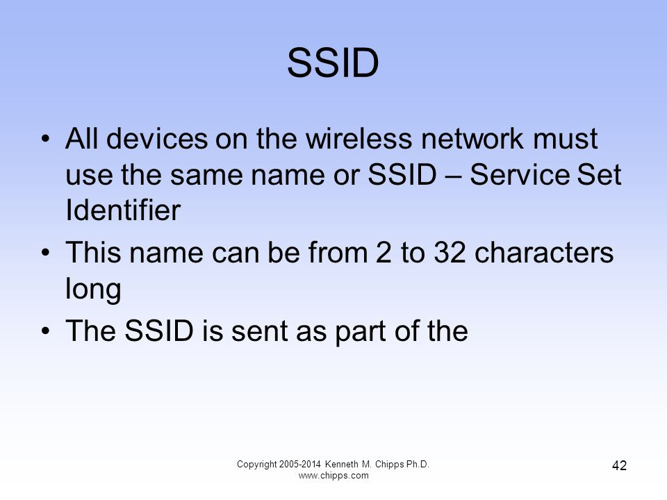 SSID All devices on the wireless network must use the same name or SSID – Service Set Identifier This name can be from 2 to 32 characters long The SSID is sent as part of the 42 Copyright 2005-2014 Kenneth M.