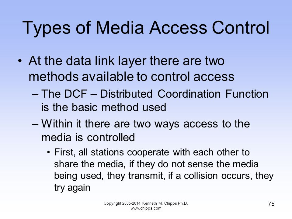 Types of Media Access Control At the data link layer there are two methods available to control access –The DCF – Distributed Coordination Function is the basic method used –Within it there are two ways access to the media is controlled First, all stations cooperate with each other to share the media, if they do not sense the media being used, they transmit, if a collision occurs, they try again 75 Copyright 2005-2014 Kenneth M.