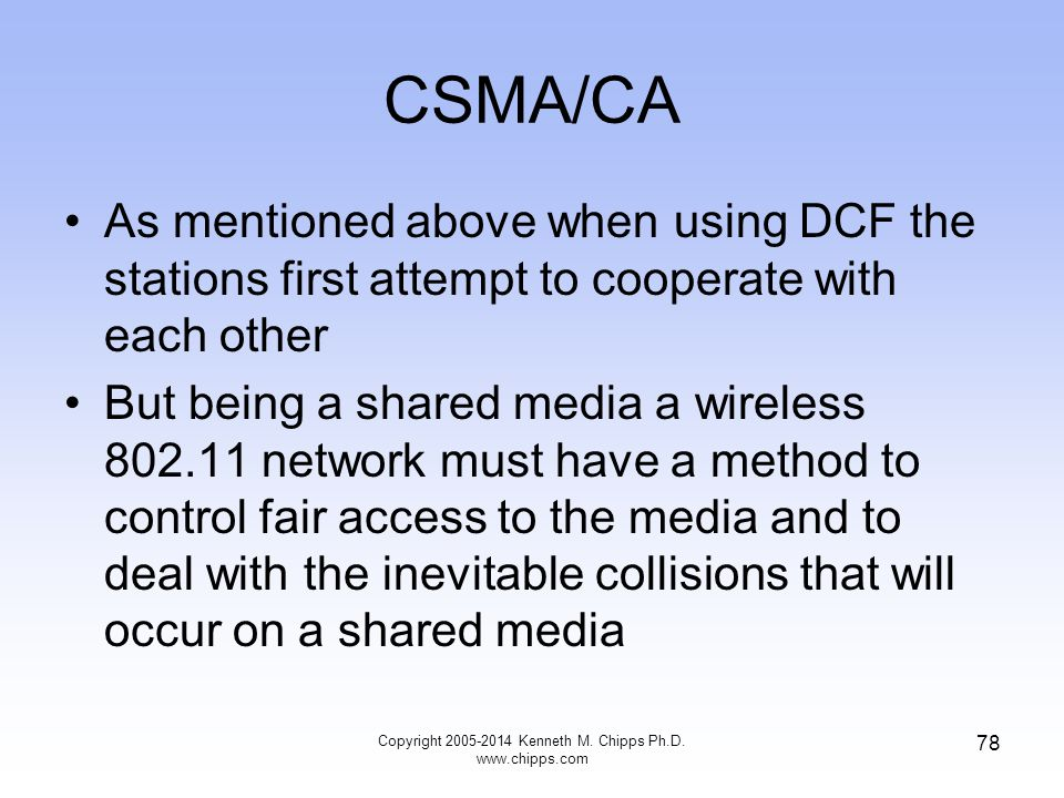 CSMA/CA As mentioned above when using DCF the stations first attempt to cooperate with each other But being a shared media a wireless 802.11 network must have a method to control fair access to the media and to deal with the inevitable collisions that will occur on a shared media 78 Copyright 2005-2014 Kenneth M.