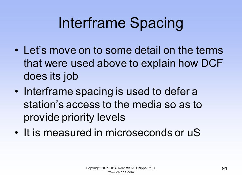 Interframe Spacing Let's move on to some detail on the terms that were used above to explain how DCF does its job Interframe spacing is used to defer a station's access to the media so as to provide priority levels It is measured in microseconds or uS 91 Copyright 2005-2014 Kenneth M.