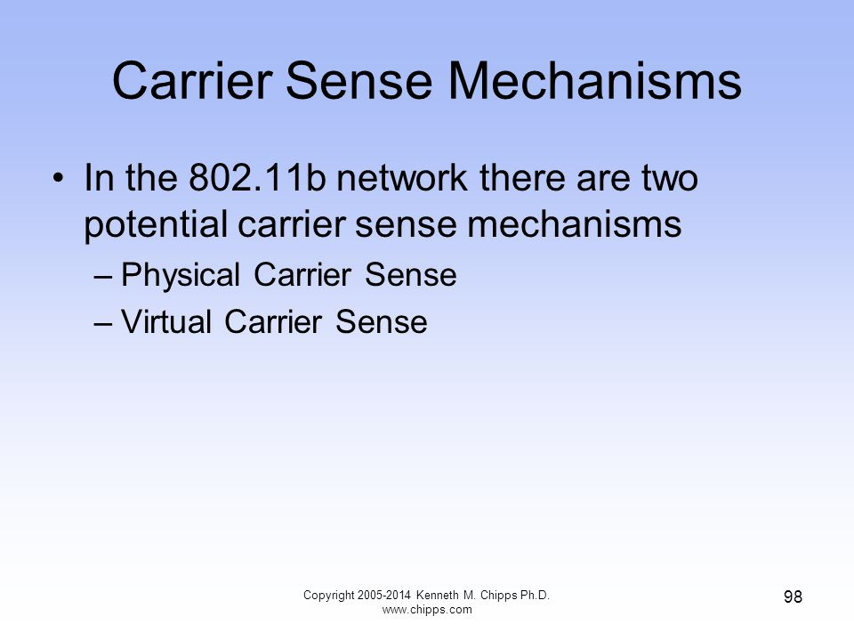Carrier Sense Mechanisms In the 802.11b network there are two potential carrier sense mechanisms –Physical Carrier Sense –Virtual Carrier Sense Copyright 2005-2014 Kenneth M.