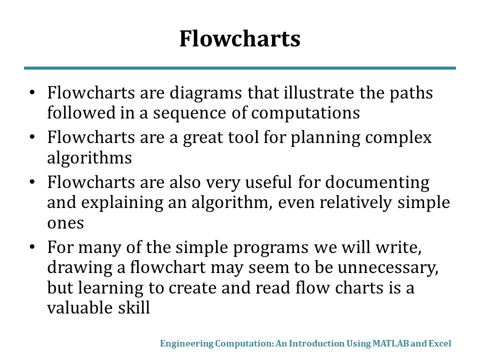 Example Flowchart In this example, many subroutines are used Often, a complex program is organized into a series of subroutines Notice the decisions points (diamonds) and loops – several subroutines are repeated many times Engineering Computation: An Introduction Using MATLAB and Excel