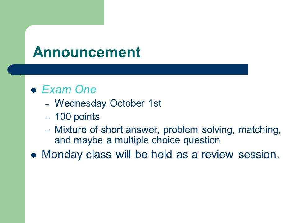 Announcement Exam One – Wednesday October 1st – 100 points – Mixture of short answer, problem solving, matching, and maybe a multiple choice question Monday class will be held as a review session.