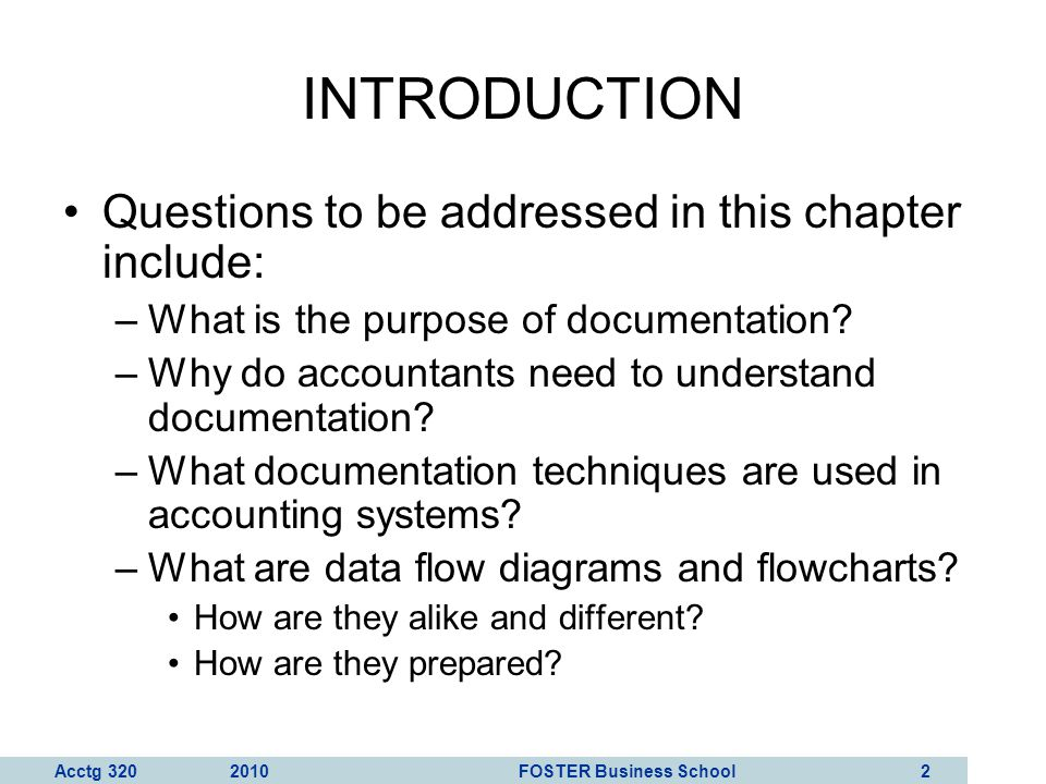 Acctg 320 2010 FOSTER Business School 3 INTRODUCTION Documentation includes the following types of tools: –Narratives (written descriptions) –Flowcharts (document, system, program) –Diagrams (DFD) –Other written material