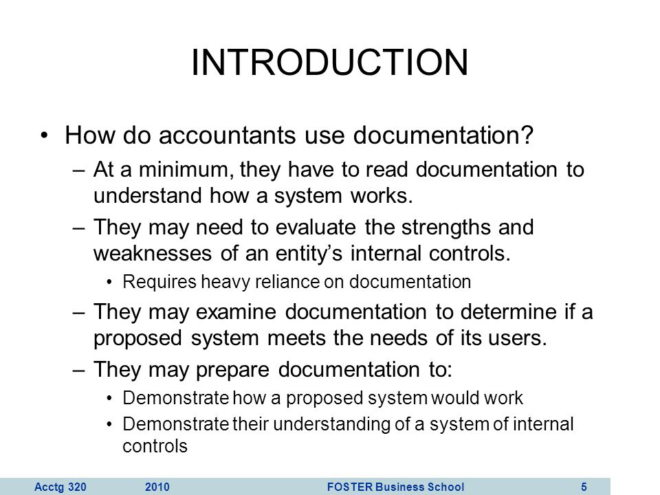 Acctg 320 2010 FOSTER Business School 6 INTRODUCTION In this chapter, we discuss two of the most common documentation tools: –Data flow diagrams Graphical descriptions of the sources and destinations of data.