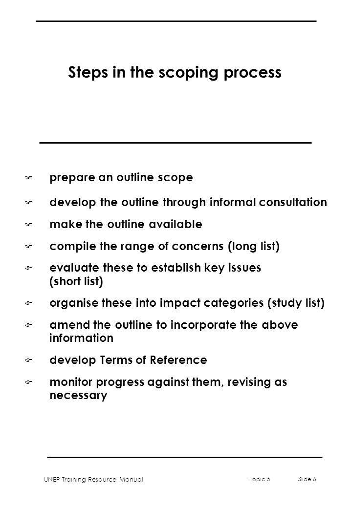 UNEP Training Resource Manual Topic 5 Slide 6 Steps in the scoping process F prepare an outline scope F develop the outline through informal consultat