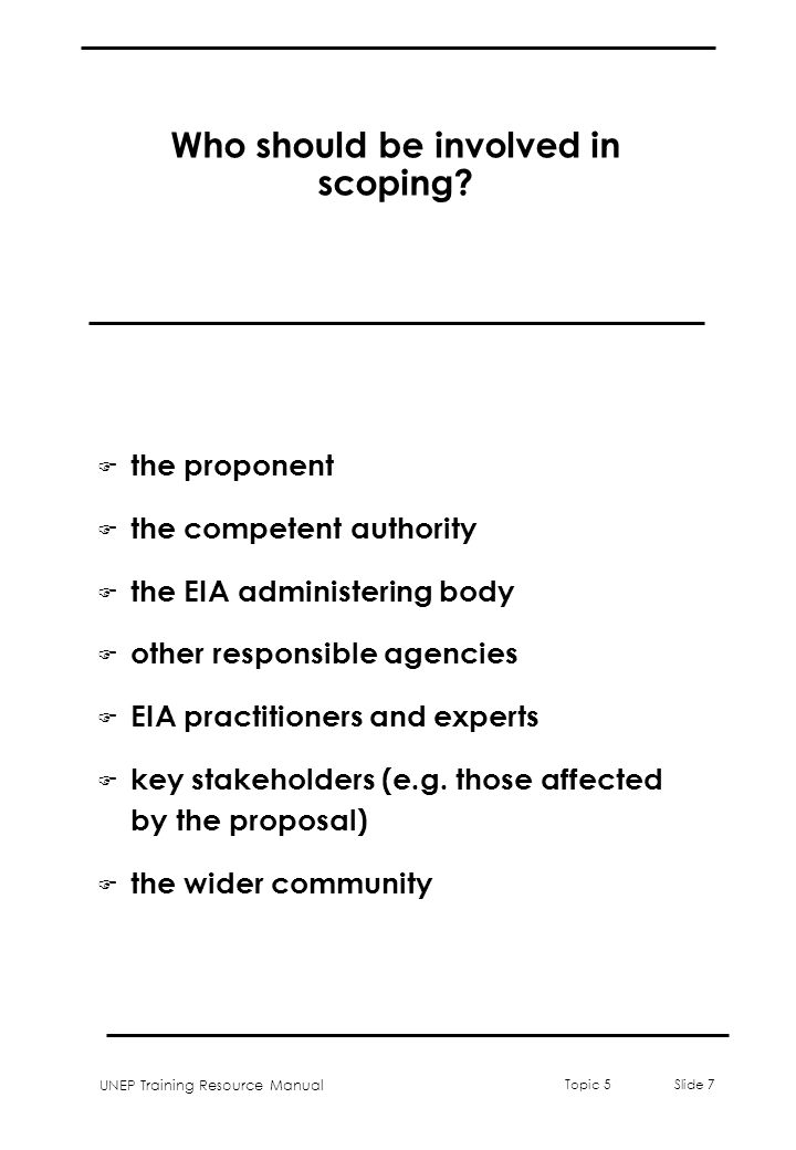 UNEP Training Resource Manual Topic 5 Slide 7 Who should be involved in scoping? F the proponent F the competent authority F the EIA administering bod