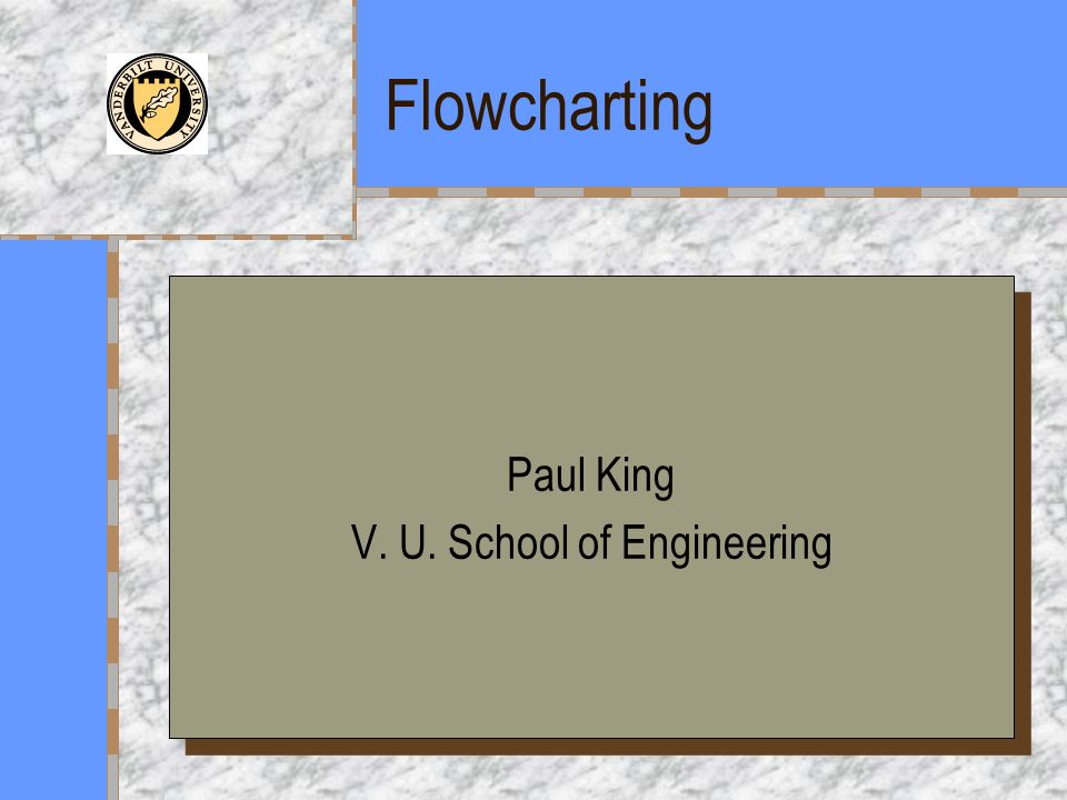 Flowcharting Paul King V. U. School of Engineering Paul King V. U. School of Engineering