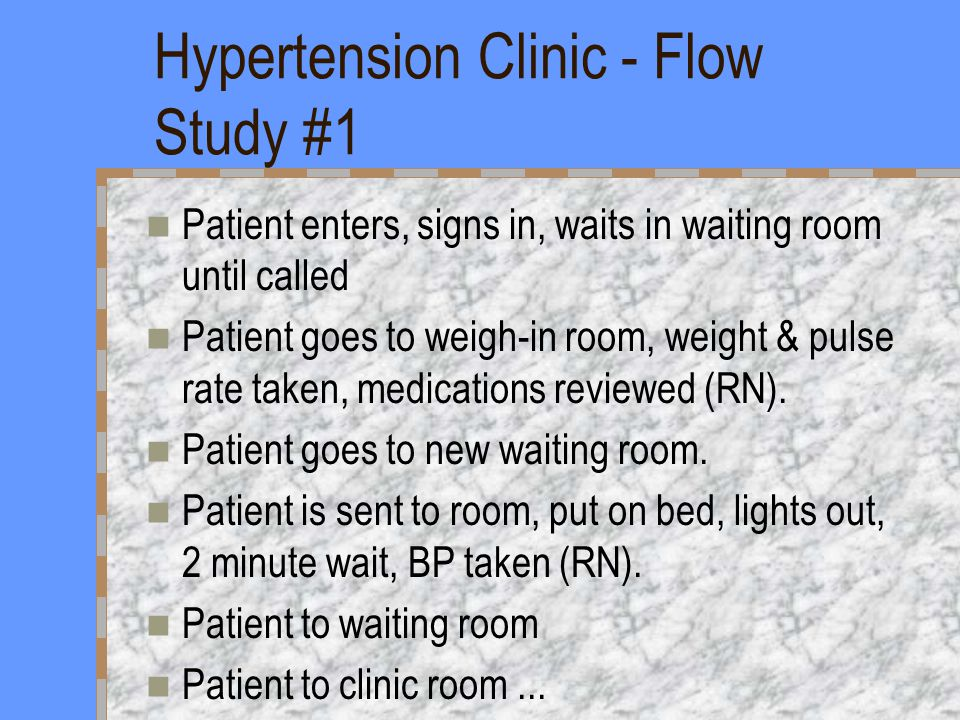Hypertension Clinic - Flow Study #1 Patient enters, signs in, waits in waiting room until called Patient goes to weigh-in room, weight & pulse rate taken, medications reviewed (RN).