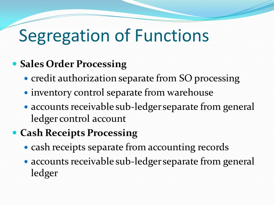 Segregation of Functions Sales Order Processing credit authorization separate from SO processing inventory control separate from warehouse accounts receivable sub-ledger separate from general ledger control account Cash Receipts Processing cash receipts separate from accounting records accounts receivable sub-ledger separate from general ledger