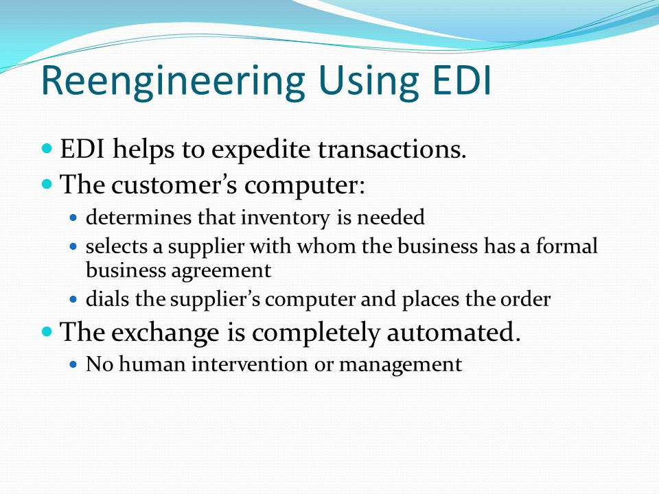 Reengineering Using EDI EDI helps to expedite transactions.