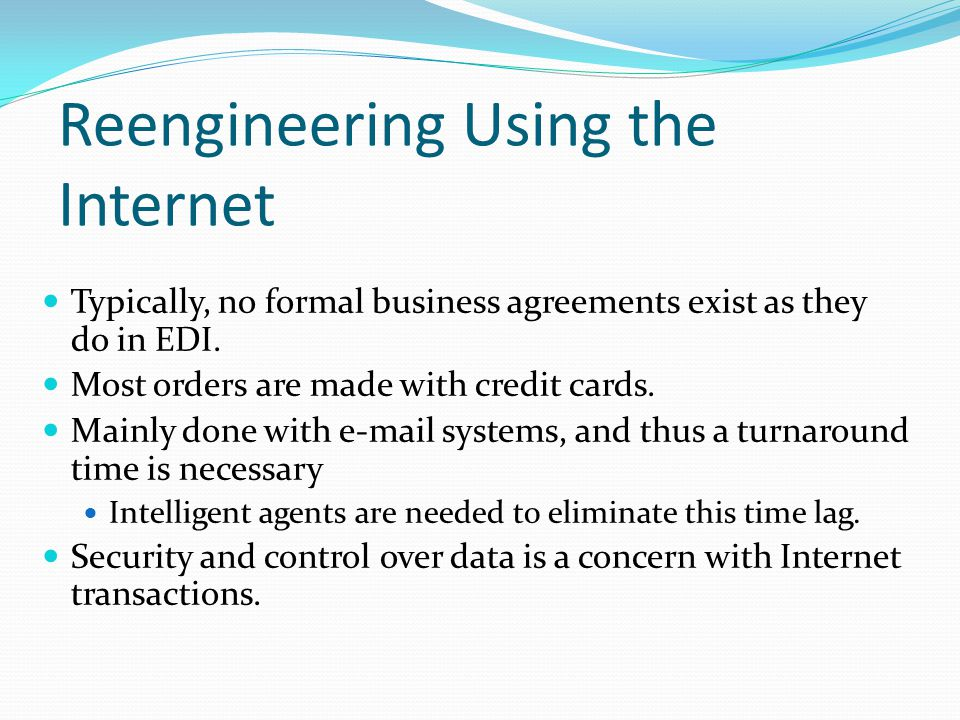 Reengineering Using the Internet Typically, no formal business agreements exist as they do in EDI.