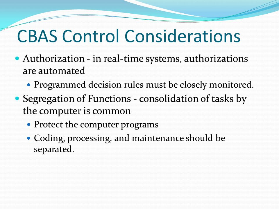 CBAS Control Considerations Authorization - in real-time systems, authorizations are automated Programmed decision rules must be closely monitored.