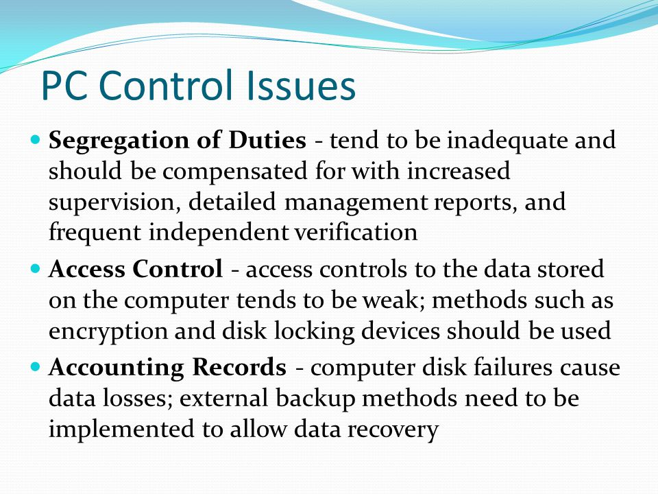 PC Control Issues Segregation of Duties - tend to be inadequate and should be compensated for with increased supervision, detailed management reports, and frequent independent verification Access Control - access controls to the data stored on the computer tends to be weak; methods such as encryption and disk locking devices should be used Accounting Records - computer disk failures cause data losses; external backup methods need to be implemented to allow data recovery