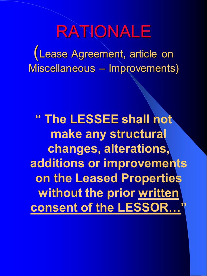 RATIONALE ( Lease Agreement, article on Miscellaneous – Improvements) The LESSEE shall not make any structural changes, alterations, additions or improvements on the Leased Properties without the prior written consent of the LESSOR…